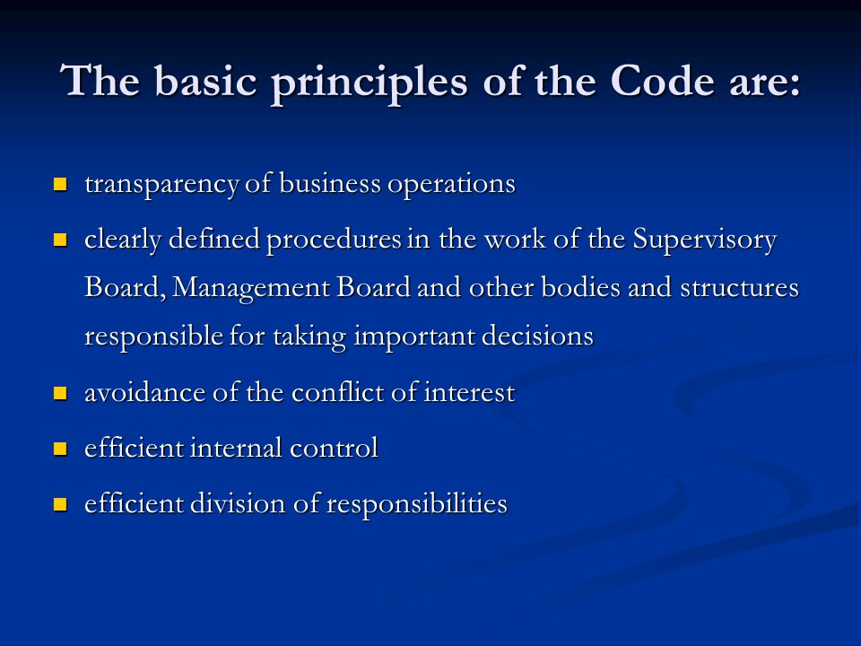 The basic principles of the Code are: transparency of business operations transparency of business operations clearly defined procedures in the work of the Supervisory Board, Management Board and other bodies and structures responsible for taking important decisions clearly defined procedures in the work of the Supervisory Board, Management Board and other bodies and structures responsible for taking important decisions avoidance of the conflict of interest avoidance of the conflict of interest efficient internal control efficient internal control efficient division of responsibilities efficient division of responsibilities