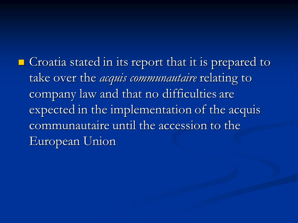 Croatia stated in its report that it is prepared to take over the acquis communautaire relating to company law and that no difficulties are expected in the implementation of the acquis communautaire until the accession to the European Union Croatia stated in its report that it is prepared to take over the acquis communautaire relating to company law and that no difficulties are expected in the implementation of the acquis communautaire until the accession to the European Union