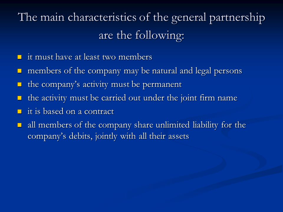 The main characteristics of the general partnership are the following: it must have at least two members it must have at least two members members of the company may be natural and legal persons members of the company may be natural and legal persons the company's activity must be permanent the company's activity must be permanent the activity must be carried out under the joint firm name the activity must be carried out under the joint firm name it is based on a contract it is based on a contract all members of the company share unlimited liability for the company's debits, jointly with all their assets all members of the company share unlimited liability for the company's debits, jointly with all their assets