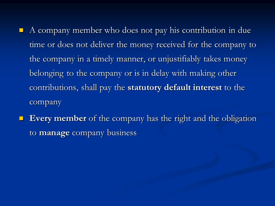 A company member who does not pay his contribution in due time or does not deliver the money received for the company to the company in a timely manner, or unjustifiably takes money belonging to the company or is in delay with making other contributions, shall pay the statutory default interest to the company A company member who does not pay his contribution in due time or does not deliver the money received for the company to the company in a timely manner, or unjustifiably takes money belonging to the company or is in delay with making other contributions, shall pay the statutory default interest to the company Every member of the company has the right and the obligation to manage company business Every member of the company has the right and the obligation to manage company business