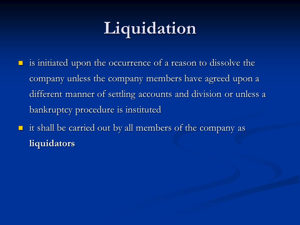 Liquidation is initiated upon the occurrence of a reason to dissolve the company unless the company members have agreed upon a different manner of settling accounts and division or unless a bankruptcy procedure is instituted is initiated upon the occurrence of a reason to dissolve the company unless the company members have agreed upon a different manner of settling accounts and division or unless a bankruptcy procedure is instituted it shall be carried out by all members of the company as liquidators it shall be carried out by all members of the company as liquidators