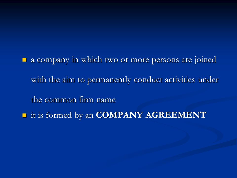 a company in which two or more persons are joined with the aim to permanently conduct activities under the common firm name a company in which two or more persons are joined with the aim to permanently conduct activities under the common firm name it is formed by an COMPANY AGREEMENT it is formed by an COMPANY AGREEMENT