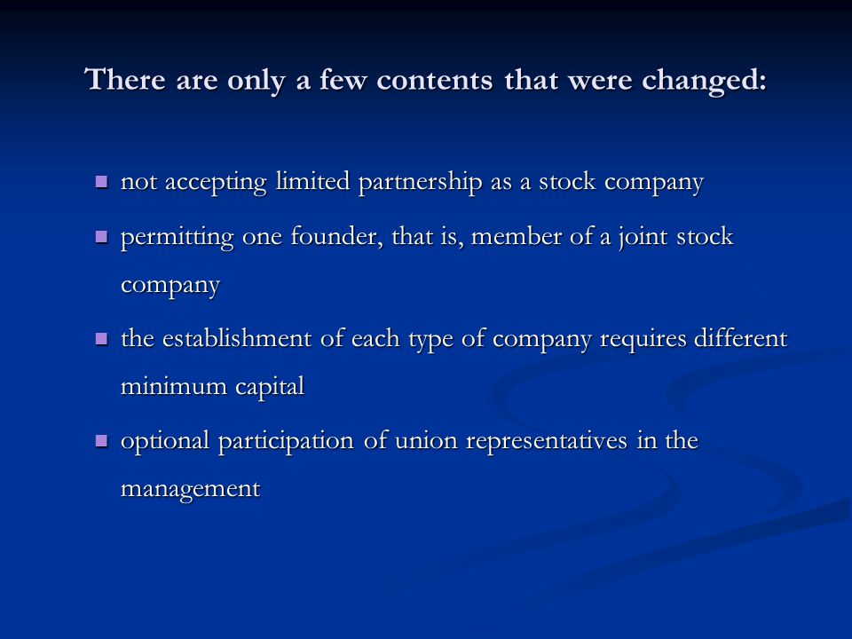 There are only a few contents that were changed: not accepting limited partnership as a stock company not accepting limited partnership as a stock company permitting one founder, that is, member of a joint stock company permitting one founder, that is, member of a joint stock company the establishment of each type of company requires different minimum capital the establishment of each type of company requires different minimum capital optional participation of union representatives in the management optional participation of union representatives in the management