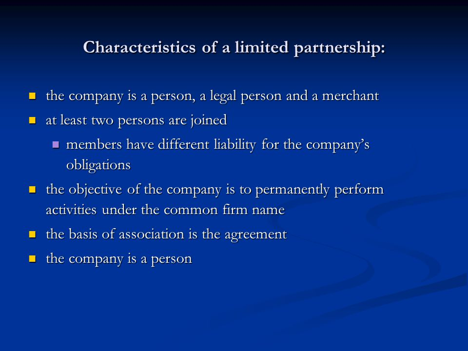 Characteristics of a limited partnership: the company is a person, a legal person and a merchant the company is a person, a legal person and a merchant at least two persons are joined at least two persons are joined members have different liability for the company's obligations members have different liability for the company's obligations the objective of the company is to permanently perform activities under the common firm name the objective of the company is to permanently perform activities under the common firm name the basis of association is the agreement the basis of association is the agreement the company is a person the company is a person