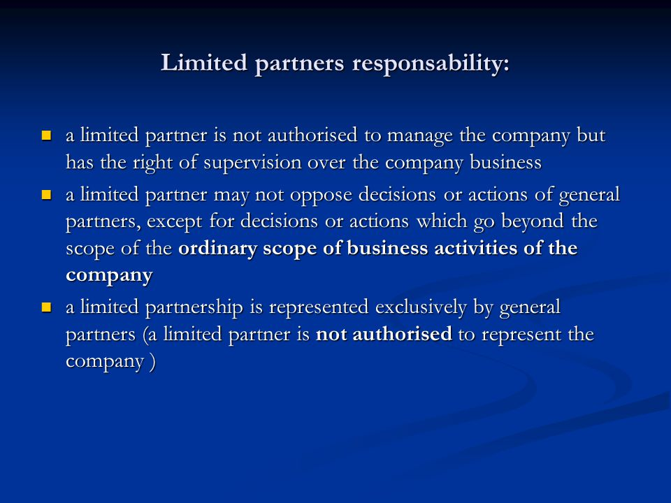 Limited partners responsability: a limited partner is not authorised to manage the company but has the right of supervision over the company business