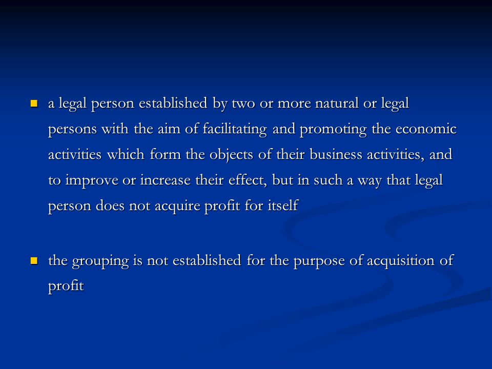 a legal person established by two or more natural or legal persons with the aim of facilitating and promoting the economic activities which form the objects of their business activities, and to improve or increase their effect, but in such a way that legal person does not acquire profit for itself a legal person established by two or more natural or legal persons with the aim of facilitating and promoting the economic activities which form the objects of their business activities, and to improve or increase their effect, but in such a way that legal person does not acquire profit for itself the grouping is not established for the purpose of acquisition of profit the grouping is not established for the purpose of acquisition of profit