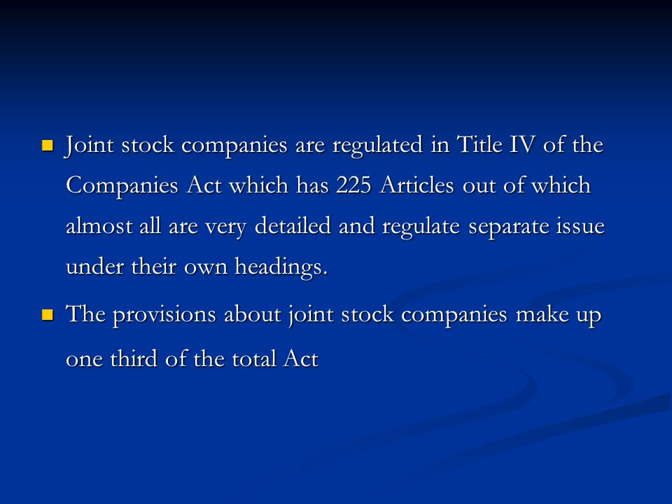 Joint stock companies are regulated in Title IV of the Companies Act which has 225 Articles out of which almost all are very detailed and regulate separate issue under their own headings.