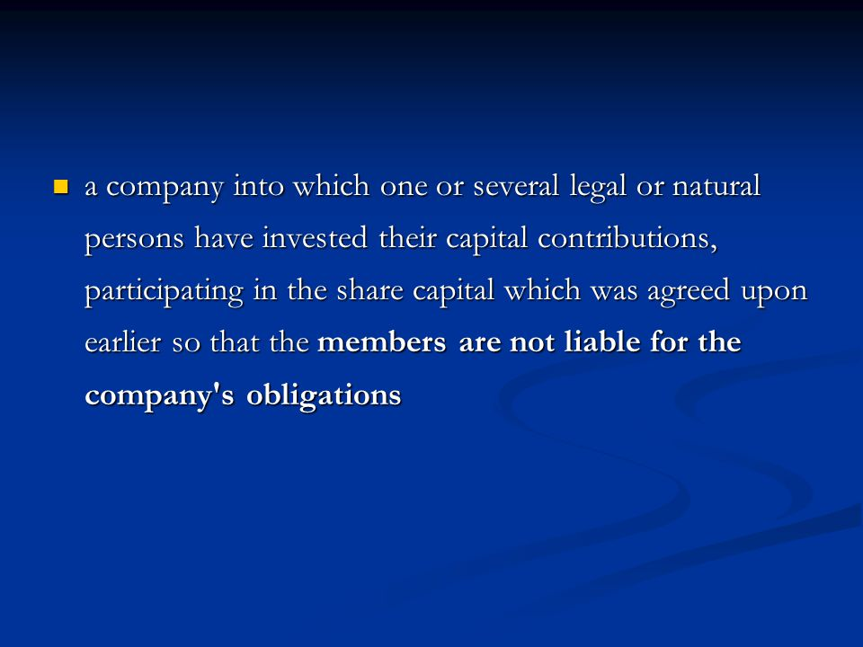 a company into which one or several legal or natural persons have invested their capital contributions, participating in the share capital which was agreed upon earlier so that the members are not liable for the company s obligations a company into which one or several legal or natural persons have invested their capital contributions, participating in the share capital which was agreed upon earlier so that the members are not liable for the company s obligations