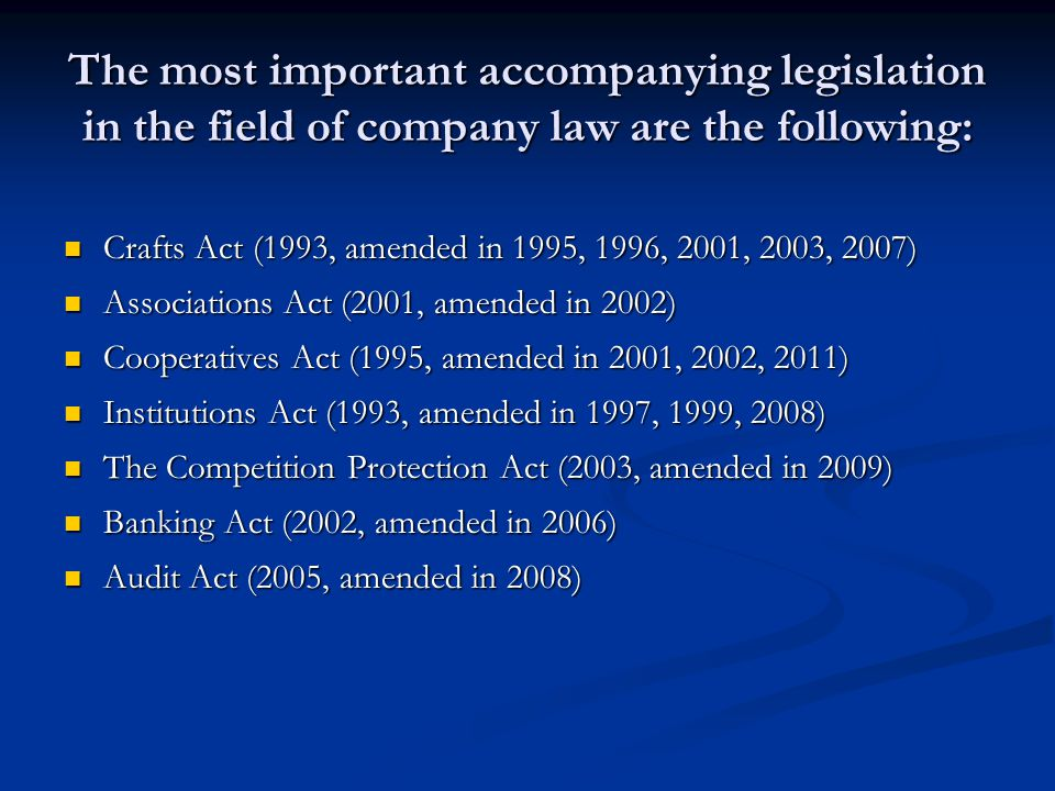 The most important accompanying legislation in the field of company law are the following: Crafts Act (1993, amended in 1995, 1996, 2001, 2003, 2007) Crafts Act (1993, amended in 1995, 1996, 2001, 2003, 2007) Associations Act (2001, amended in 2002) Associations Act (2001, amended in 2002) Cooperatives Act (1995, amended in 2001, 2002, 2011) Cooperatives Act (1995, amended in 2001, 2002, 2011) Institutions Act (1993, amended in 1997, 1999, 2008) Institutions Act (1993, amended in 1997, 1999, 2008) The Competition Protection Act (2003, amended in 2009) The Competition Protection Act (2003, amended in 2009) Banking Act (2002, amended in 2006) Banking Act (2002, amended in 2006) Audit Act (2005, amended in 2008) Audit Act (2005, amended in 2008)