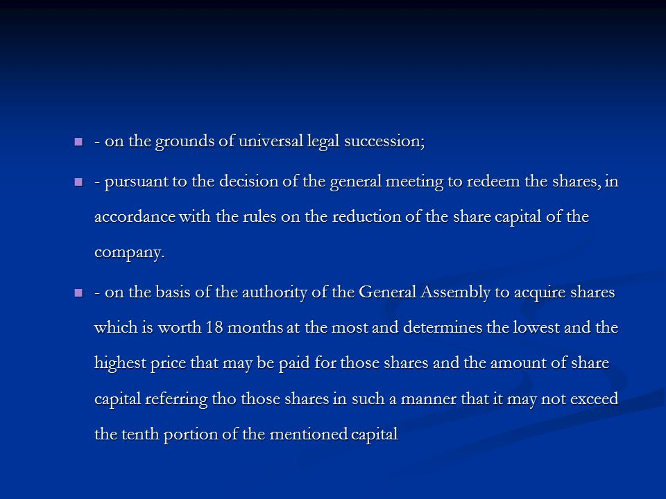 - on the grounds of universal legal succession; - on the grounds of universal legal succession; - pursuant to the decision of the general meeting to redeem the shares, in accordance with the rules on the reduction of the share capital of the company.