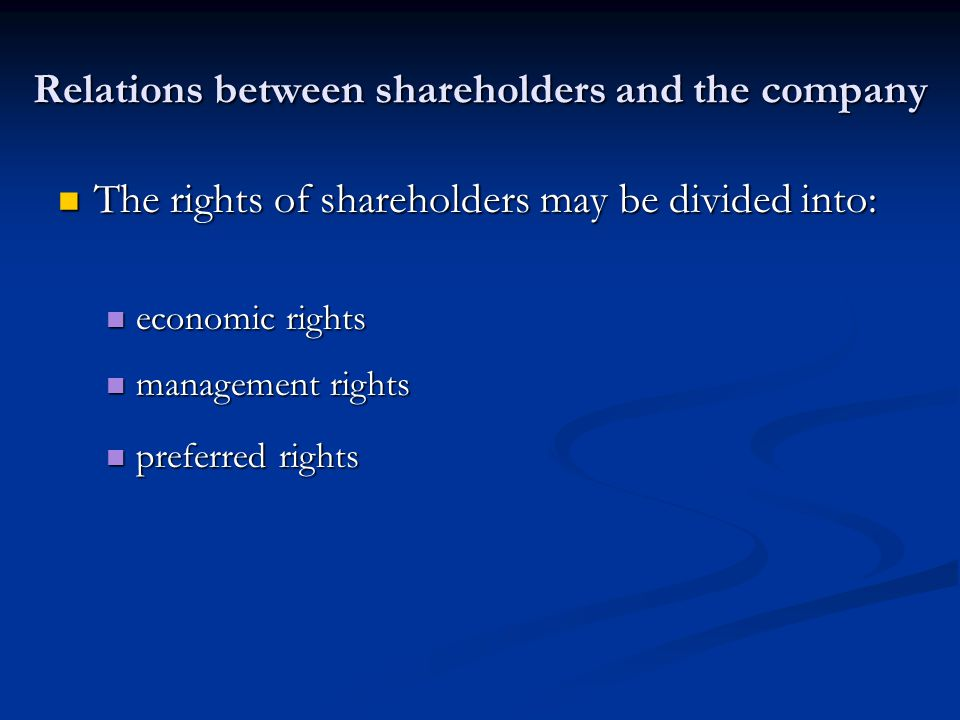 Relations between shareholders and the company The rights of shareholders may be divided into: The rights of shareholders may be divided into: economic rights economic rights management rights management rights preferred rights preferred rights