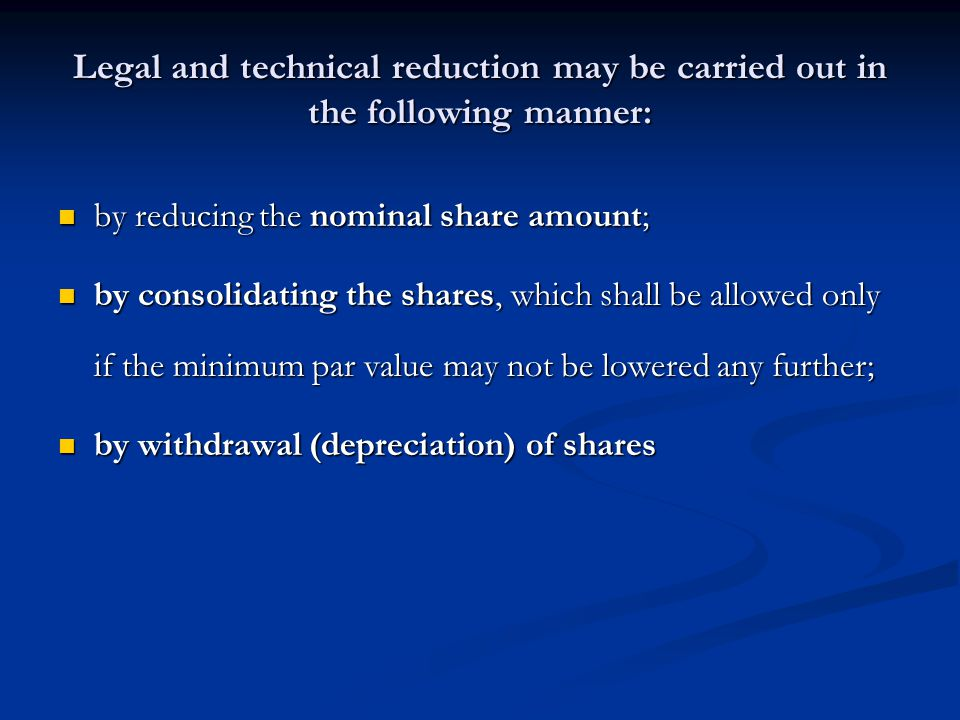 Legal and technical reduction may be carried out in the following manner: by reducing the nominal share amount; by reducing the nominal share amount; by consolidating the shares, which shall be allowed only if the minimum par value may not be lowered any further; by consolidating the shares, which shall be allowed only if the minimum par value may not be lowered any further; by withdrawal (depreciation) of shares by withdrawal (depreciation) of shares