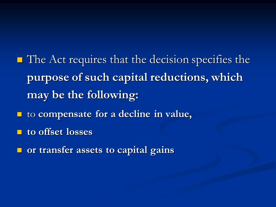 The Act requires that the decision specifies the purpose of such capital reductions, which may be the following: The Act requires that the decision specifies the purpose of such capital reductions, which may be the following: to compensate for a decline in value, to compensate for a decline in value, to offset losses to offset losses or transfer assets to capital gains or transfer assets to capital gains