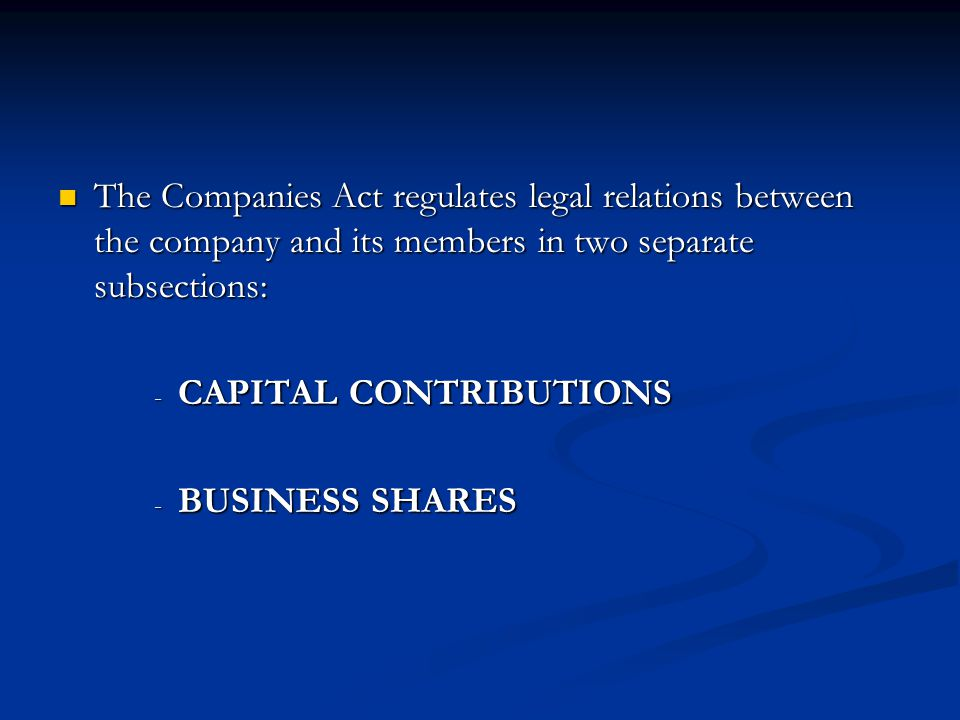 The Companies Act regulates legal relations between the company and its members in two separate subsections: The Companies Act regulates legal relations between the company and its members in two separate subsections: - CAPITAL CONTRIBUTIONS - BUSINESS SHARES