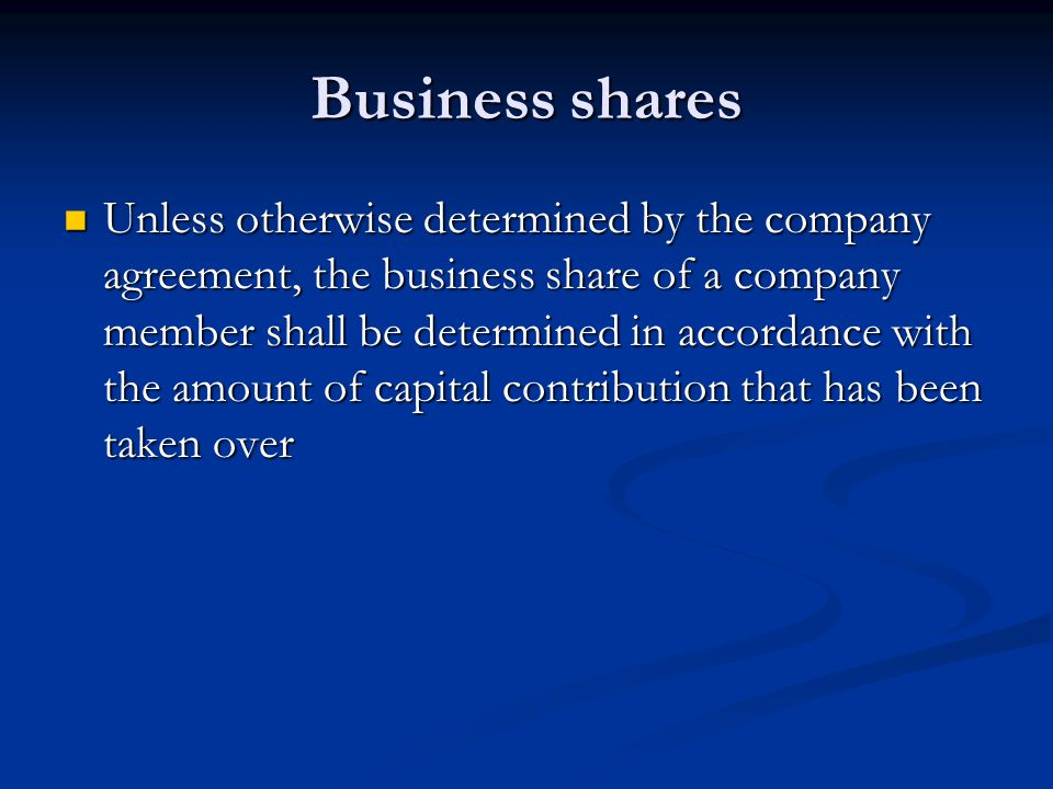 Business shares Unless otherwise determined by the company agreement, the business share of a company member shall be determined in accordance with the amount of capital contribution that has been taken over Unless otherwise determined by the company agreement, the business share of a company member shall be determined in accordance with the amount of capital contribution that has been taken over