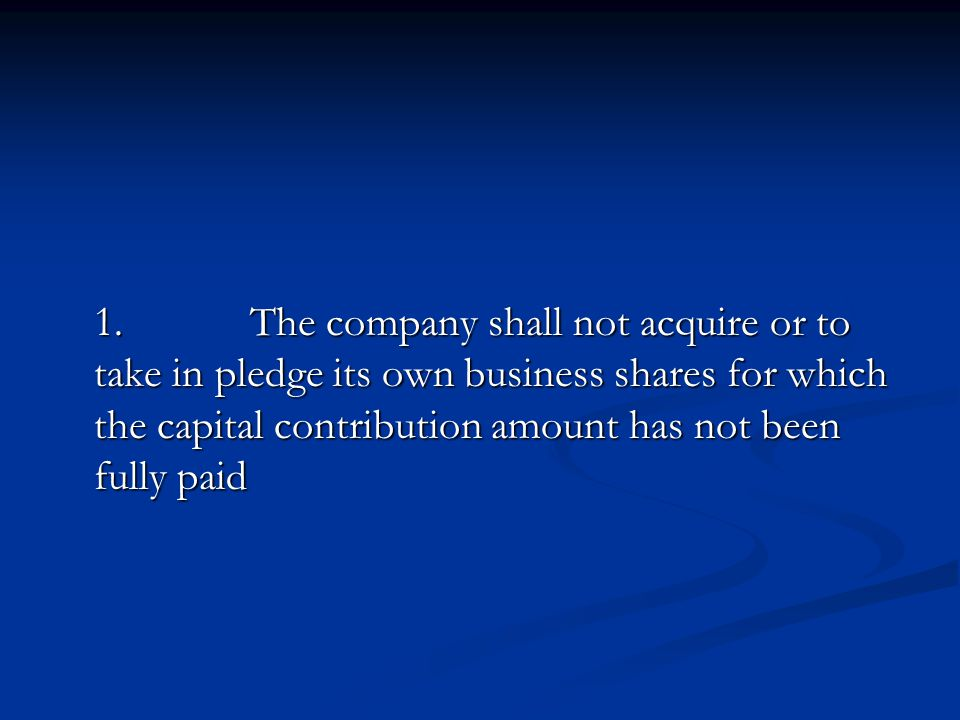 1. The company shall not acquire or to take in pledge its own business shares for which the capital contribution amount has not been fully paid