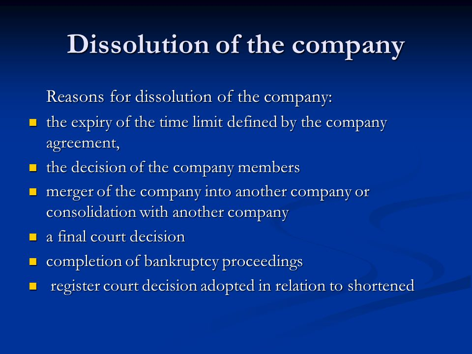 Dissolution of the company Reasons for dissolution of the company: the expiry of the time limit defined by the company agreement, the expiry of the time limit defined by the company agreement, the decision of the company members the decision of the company members merger of the company into another company or consolidation with another company merger of the company into another company or consolidation with another company a final court decision a final court decision completion of bankruptcy proceedings completion of bankruptcy proceedings register court decision adopted in relation to shortened register court decision adopted in relation to shortened