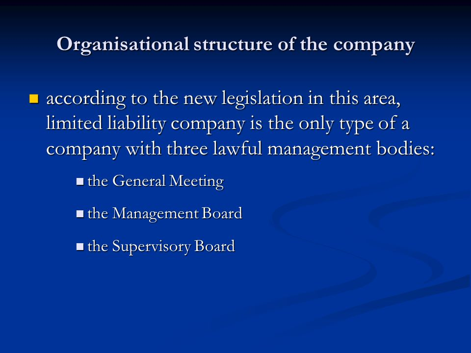 Organisational structure of the company according to the new legislation in this area, limited liability company is the only type of a company with three lawful management bodies: according to the new legislation in this area, limited liability company is the only type of a company with three lawful management bodies: the General Meeting the General Meeting the Management Board the Management Board the Supervisory Board the Supervisory Board