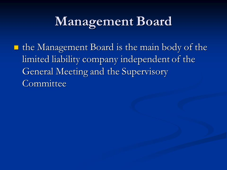 Management Board the Management Board is the main body of the limited liability company independent of the General Meeting and the Supervisory Committee the Management Board is the main body of the limited liability company independent of the General Meeting and the Supervisory Committee