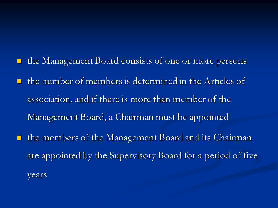 the Management Board consists of one or more persons the Management Board consists of one or more persons the number of members is determined in the Articles of association, and if there is more than member of the Management Board, a Chairman must be appointed the number of members is determined in the Articles of association, and if there is more than member of the Management Board, a Chairman must be appointed the members of the Management Board and its Chairman are appointed by the Supervisory Board for a period of five years the members of the Management Board and its Chairman are appointed by the Supervisory Board for a period of five years