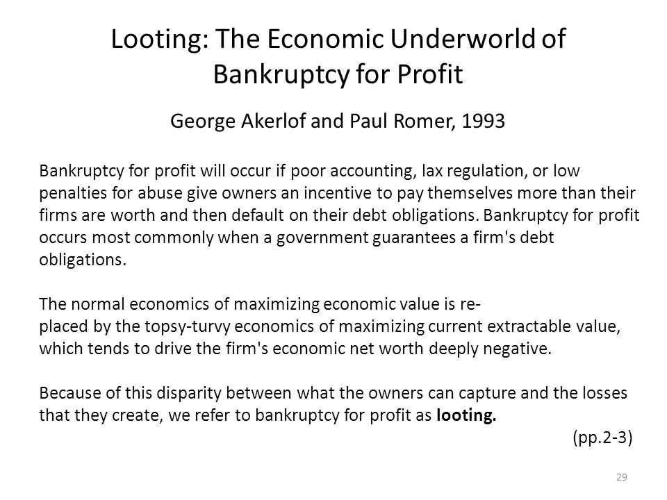 Looting: The Economic Underworld of Bankruptcy for Profit George Akerlof and Paul Romer, 1993 Bankruptcy for profit will occur if poor accounting, lax regulation, or low penalties for abuse give owners an incentive to pay themselves more than their firms are worth and then default on their debt obligations.