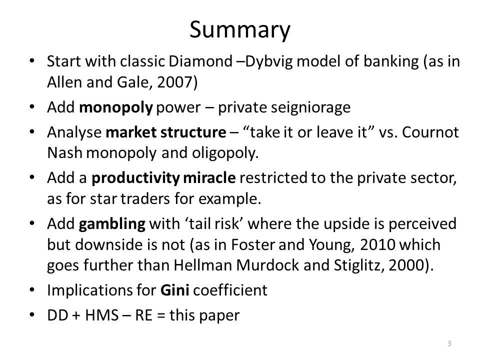 Summary Start with classic Diamond –Dybvig model of banking (as in Allen and Gale, 2007) Add monopoly power – private seigniorage Analyse market structure – take it or leave it vs.