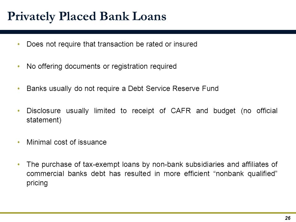 Privately Placed Bank Loans Does not require that transaction be rated or insured No offering documents or registration required Banks usually do not