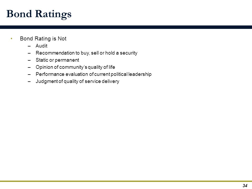 Bond Ratings Bond Rating is Not –Audit –Recommendation to buy, sell or hold a security –Static or permanent –Opinion of community's quality of life –P