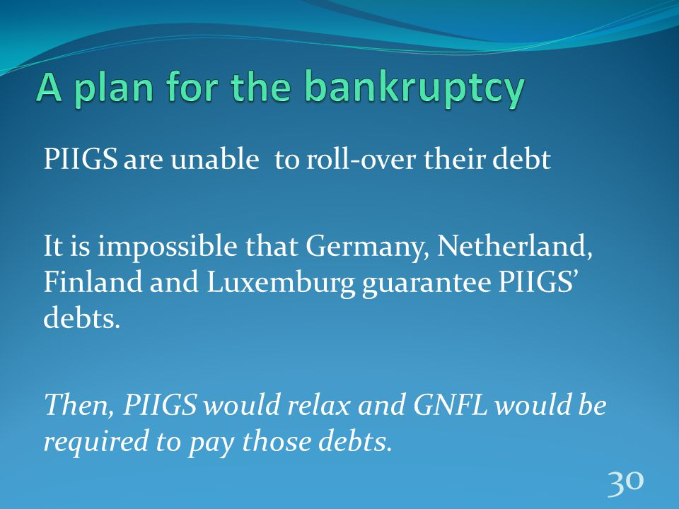 PIIGS are unable to roll-over their debt It is impossible that Germany, Netherland, Finland and Luxemburg guarantee PIIGS' debts.