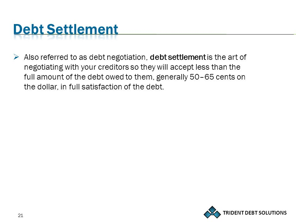 TRIDENT DEBT SOLUTIONS 21  Also referred to as debt negotiation, debt settlement is the art of negotiating with your creditors so they will accept less than the full amount of the debt owed to them, generally 50–65 cents on the dollar, in full satisfaction of the debt.