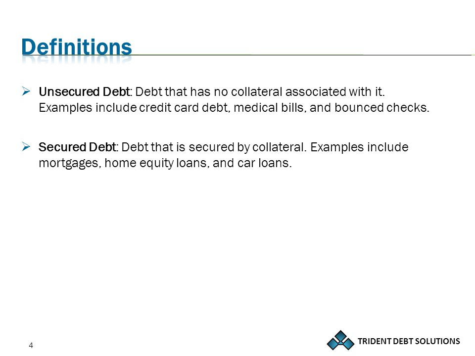 TRIDENT DEBT SOLUTIONS 4  Unsecured Debt: Debt that has no collateral associated with it.