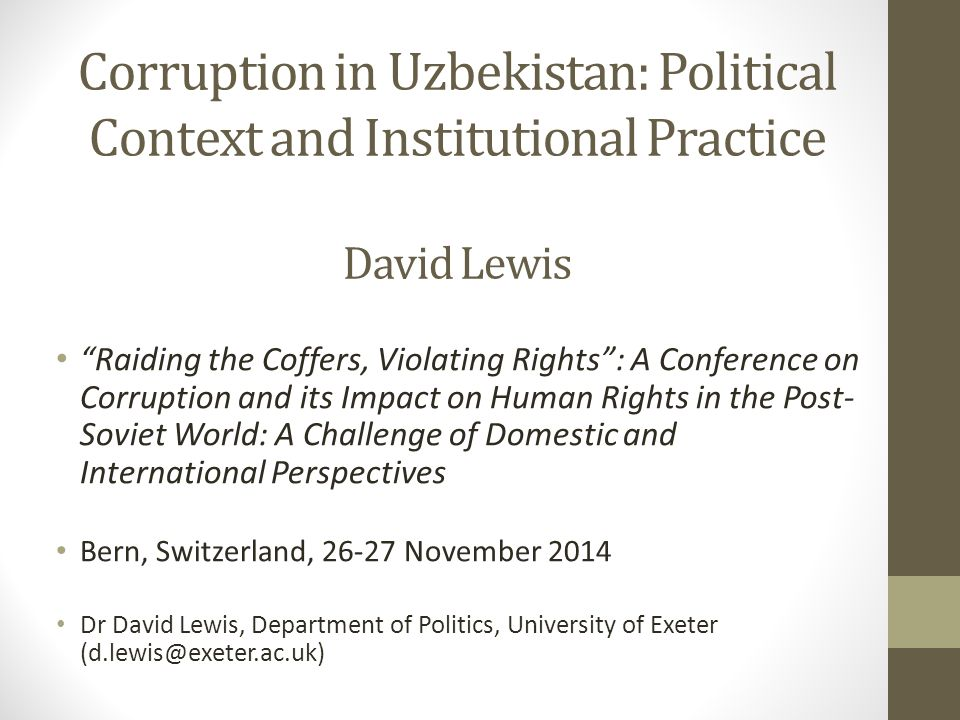 Corruption as a Political System Corruption acts as the essential currency of informal system of power Patron-client networks both produce loyalty and also sometimes threaten central control Frequent 'purges' to reassert high- level control and prevent corrupt networks gaining autonomy in the system Purges of regional leaders, who develop local networks 2010: arrests and detentions of business leaders, eg Dmitry Lim (Karavan Bazaar); Alik Nurutdinov (Bekabad cement); Zeromax closed 2013-14: Closure of Karimova empire, Akbarali Abdullaev, + others