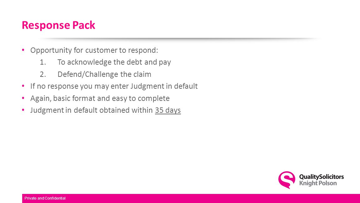 Response Pack Opportunity for customer to respond: 1.To acknowledge the debt and pay 2.Defend/Challenge the claim If no response you may enter Judgment in default Again, basic format and easy to complete Judgment in default obtained within 35 days Private and Confidential