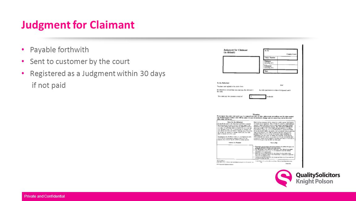 Judgment for Claimant Payable forthwith Sent to customer by the court Registered as a Judgment within 30 days if not paid Private and Confidential