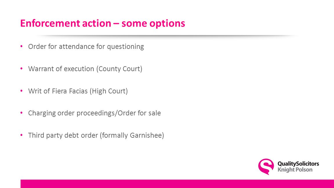 Enforcement action – some options Order for attendance for questioning Warrant of execution (County Court) Writ of Fiera Facias (High Court) Charging order proceedings/Order for sale Third party debt order (formally Garnishee)