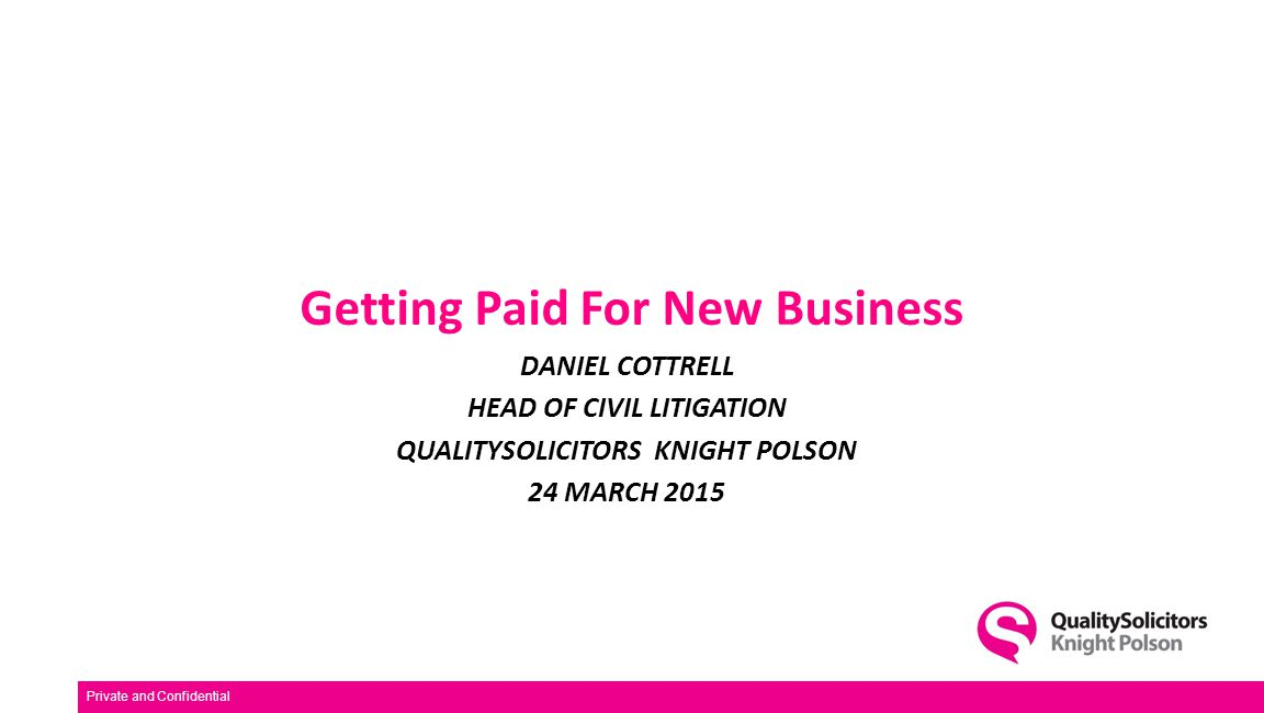 Getting Paid For New Business DANIEL COTTRELL HEAD OF CIVIL LITIGATION QUALITYSOLICITORS KNIGHT POLSON 24 MARCH 2015 Private and Confidential