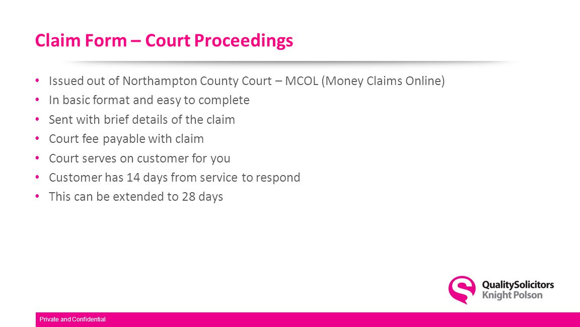 Claim Form – Court Proceedings Issued out of Northampton County Court – MCOL (Money Claims Online) In basic format and easy to complete Sent with brief details of the claim Court fee payable with claim Court serves on customer for you Customer has 14 days from service to respond This can be extended to 28 days Private and Confidential