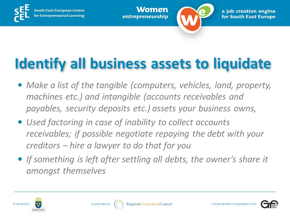 Financed bySupported byImplemented in cooperation with Identify all business assets to liquidate Make a list of the tangible (computers, vehicles, land, property, machines etc.) and intangible (accounts receivables and payables, security deposits etc.) assets your business owns, Used factoring in case of inability to collect accounts receivables; if possible negotiate repaying the debt with your creditors – hire a lawyer to do that for you If something is left after settling all debts, the owner's share it amongst themselves