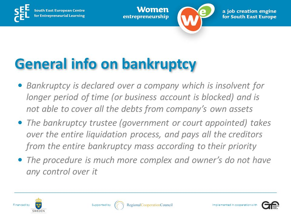 Financed bySupported byImplemented in cooperation with General info on bankruptcy Bankruptcy is declared over a company which is insolvent for longer period of time (or business account is blocked) and is not able to cover all the debts from company's own assets The bankruptcy trustee (government or court appointed) takes over the entire liquidation process, and pays all the creditors from the entire bankruptcy mass according to their priority The procedure is much more complex and owner's do not have any control over it