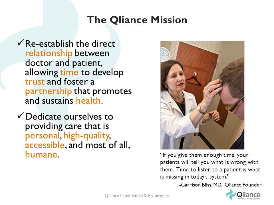 The Qliance Mission Re-establish the direct relationship between doctor and patient, allowing time to develop trust and foster a partnership that promotes and sustains health.