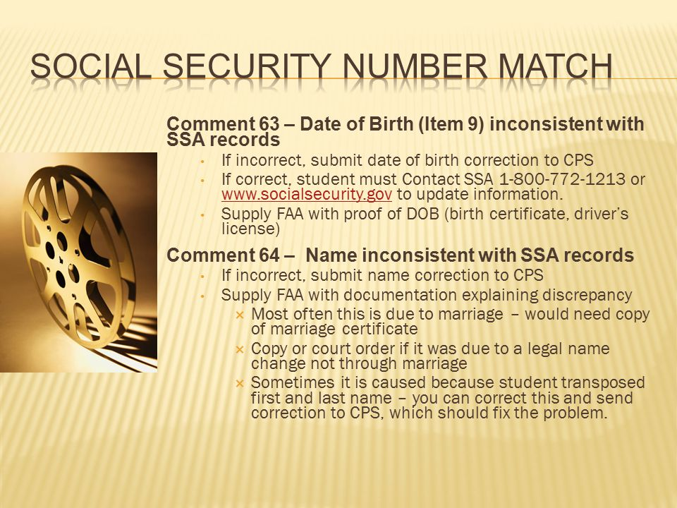 Comment 63 – Date of Birth (Item 9) inconsistent with SSA records If incorrect, submit date of birth correction to CPS If correct, student must Contact SSA 1-800-772-1213 or www.socialsecurity.gov to update information.