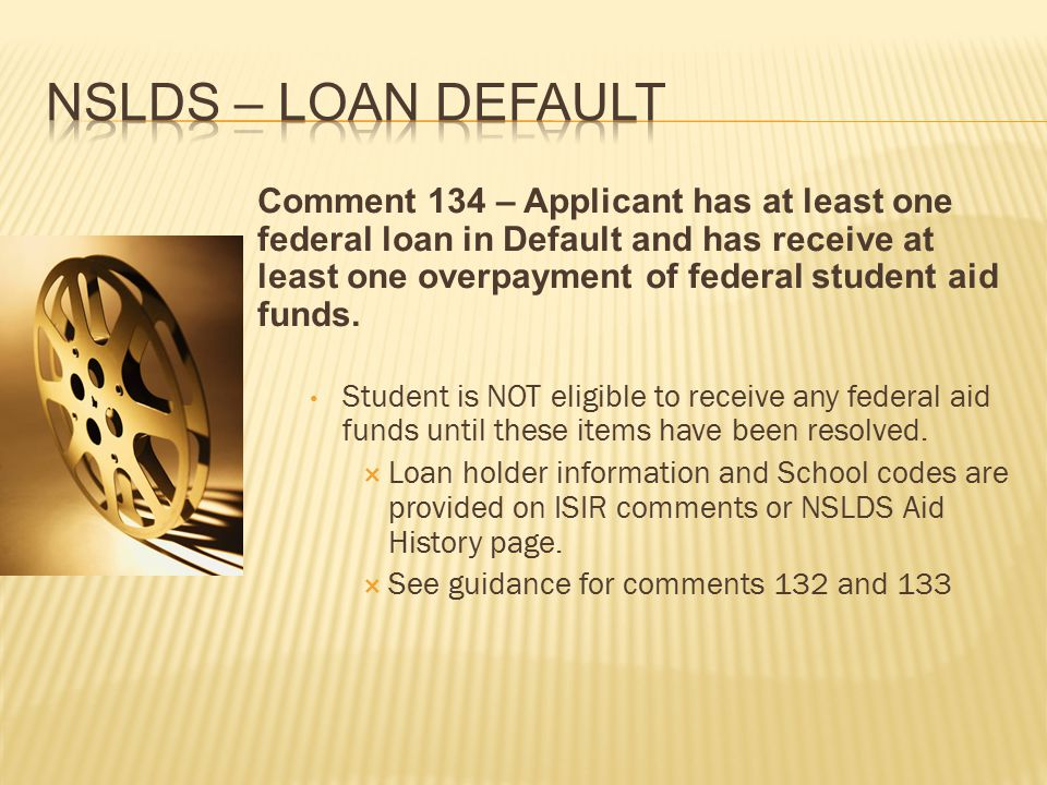 Comment 134 – Applicant has at least one federal loan in Default and has receive at least one overpayment of federal student aid funds.
