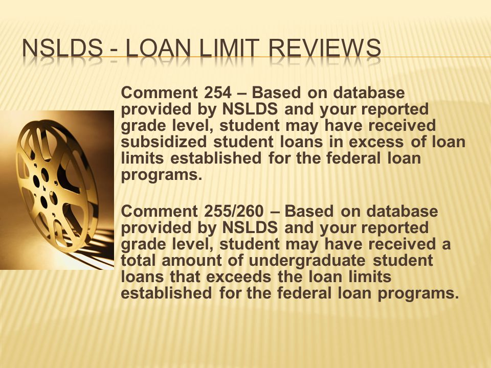 Comment 254 – Based on database provided by NSLDS and your reported grade level, student may have received subsidized student loans in excess of loan limits established for the federal loan programs.