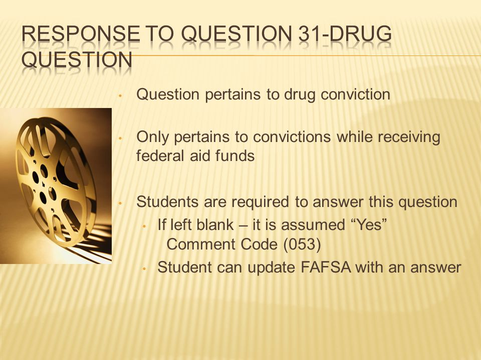 Question pertains to drug conviction Only pertains to convictions while receiving federal aid funds Students are required to answer this question If left blank – it is assumed Yes Comment Code (053) Student can update FAFSA with an answer