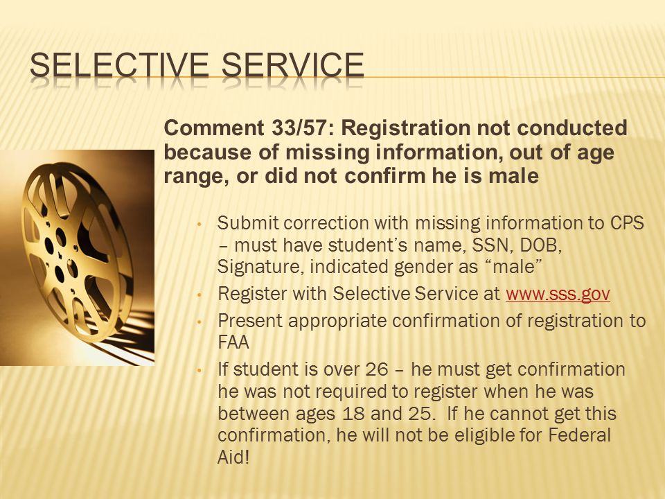 Comment 33/57: Registration not conducted because of missing information, out of age range, or did not confirm he is male Submit correction with missing information to CPS – must have student's name, SSN, DOB, Signature, indicated gender as male Register with Selective Service at www.sss.govwww.sss.gov Present appropriate confirmation of registration to FAA If student is over 26 – he must get confirmation he was not required to register when he was between ages 18 and 25.