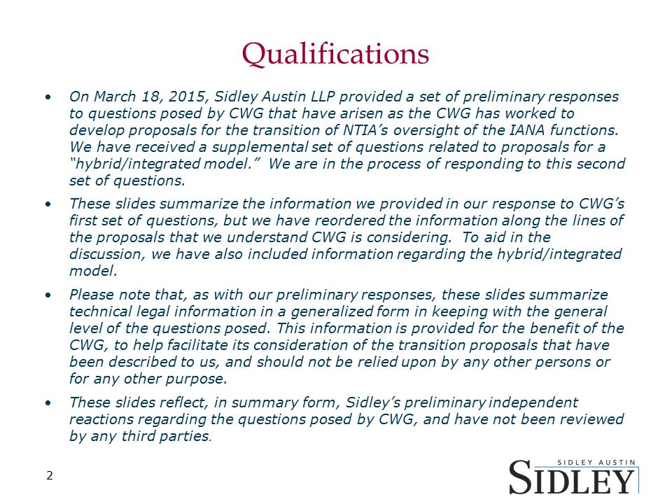 Qualifications On March 18, 2015, Sidley Austin LLP provided a set of preliminary responses to questions posed by CWG that have arisen as the CWG has worked to develop proposals for the transition of NTIA's oversight of the IANA functions.