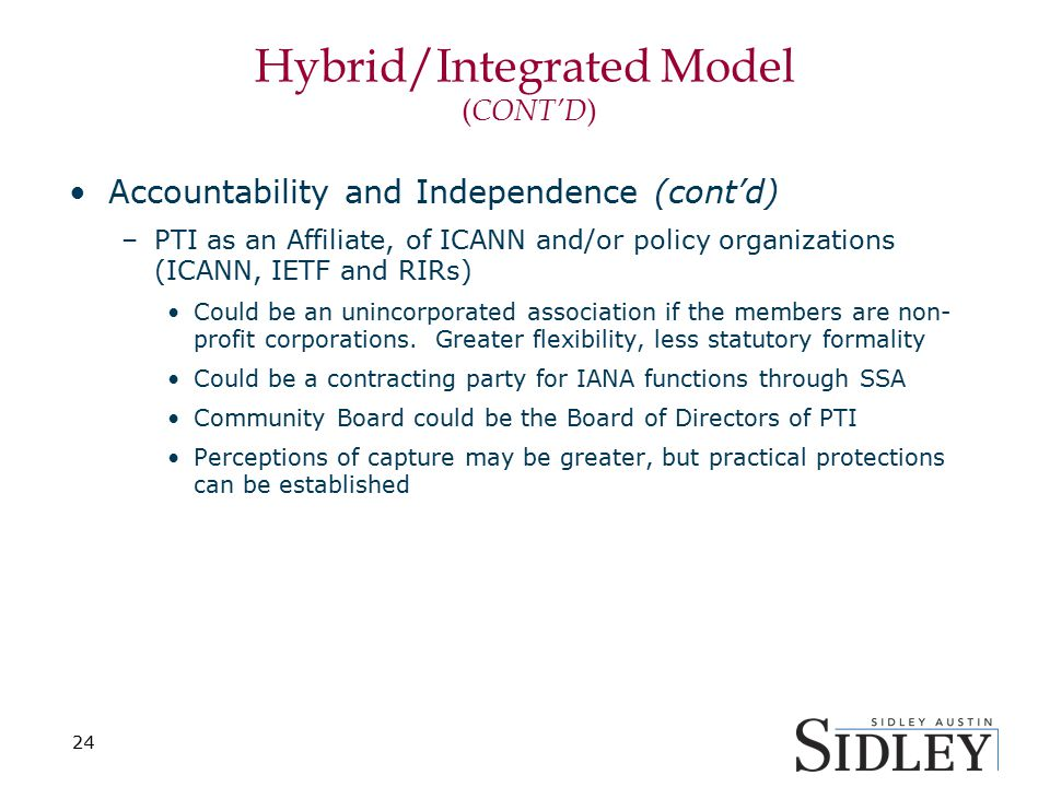 Hybrid/Integrated Model ( CONT'D ) Accountability and Independence (cont'd) –PTI as an Affiliate, of ICANN and/or policy organizations (ICANN, IETF and RIRs) Could be an unincorporated association if the members are non- profit corporations.