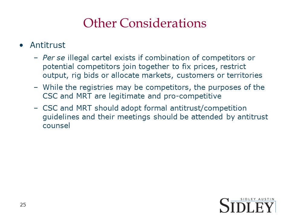 Other Considerations Antitrust –Per se illegal cartel exists if combination of competitors or potential competitors join together to fix prices, restr