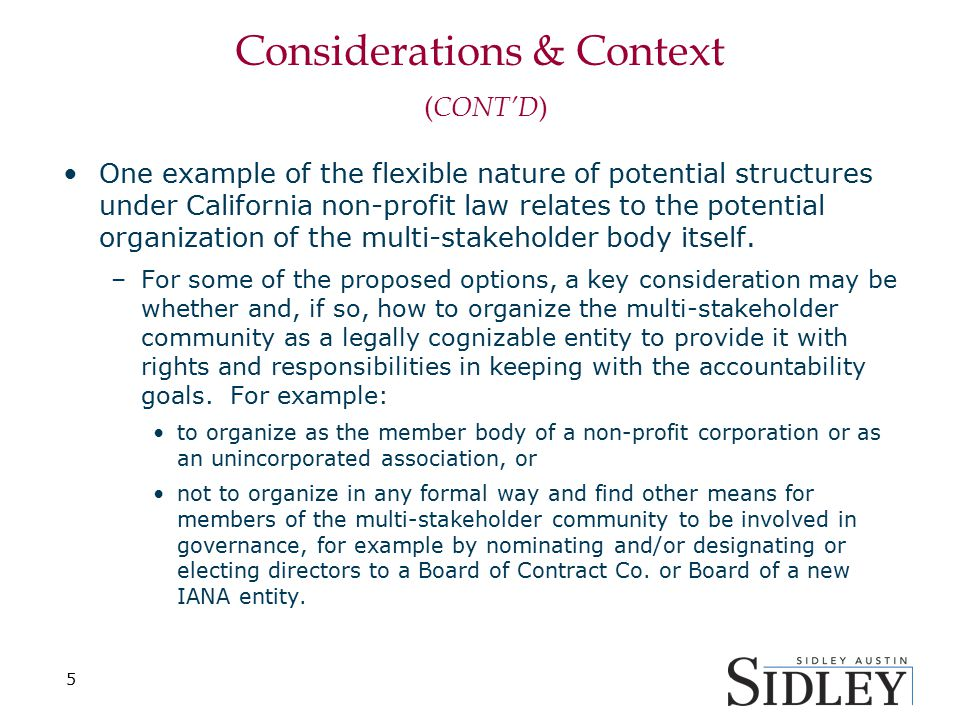 Considerations & Context ( CONT'D ) One example of the flexible nature of potential structures under California non-profit law relates to the potential organization of the multi-stakeholder body itself.