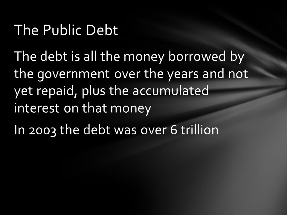 The debt is all the money borrowed by the government over the years and not yet repaid, plus the accumulated interest on that money In 2003 the debt was over 6 trillion The Public Debt